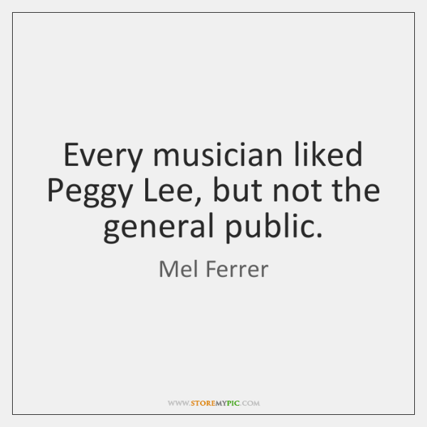 Every musician liked Peggy Lee, but not the general public.