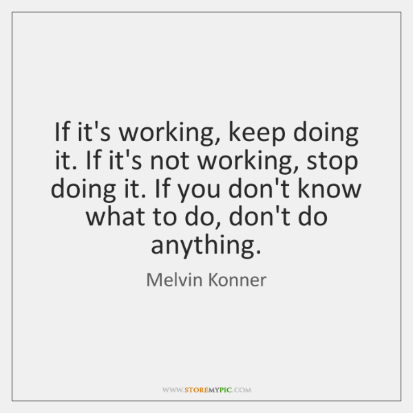 If it's working, keep doing it. If it's not working, stop doing ...