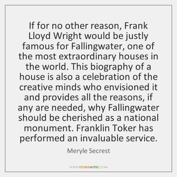 If for no other reason, Frank Lloyd Wright would be justly famous ...