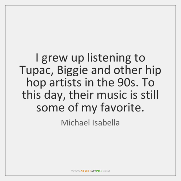 I grew up listening to Tupac, Biggie and other hip hop artists ...