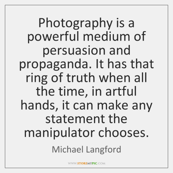 Photography is a powerful medium of persuasion and propaganda. It has that ...