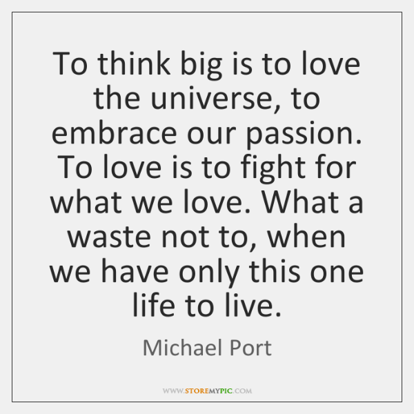 To think big is to love the universe, to embrace our passion. ...
