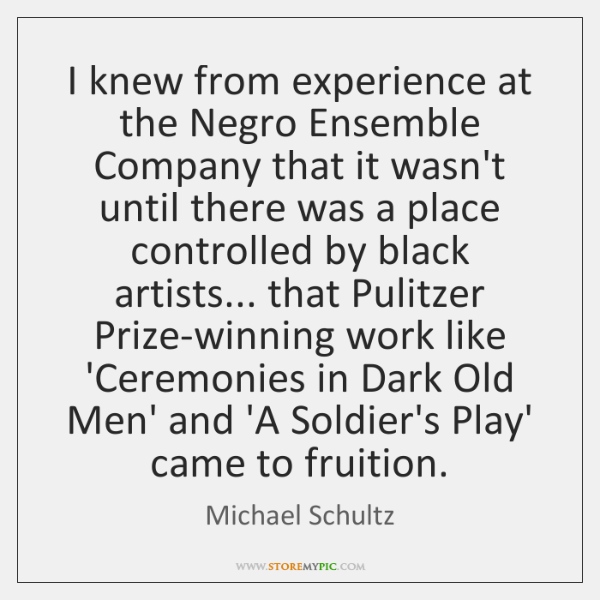 I knew from experience at the Negro Ensemble Company that it wasn't ...