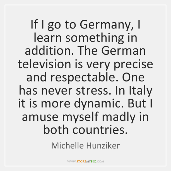 If I go to Germany, I learn something in addition. The German ...