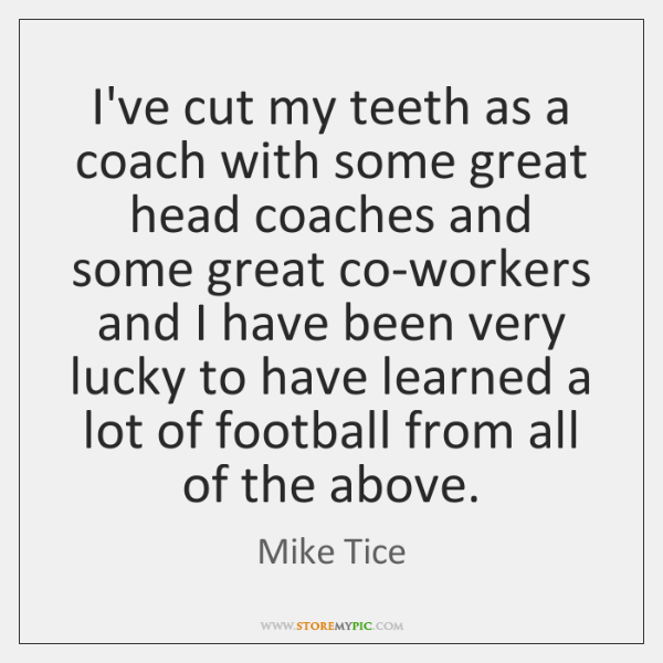 I've cut my teeth as a coach with some great head coaches ...