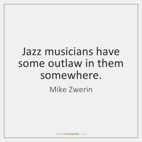 Jazz musicians have some outlaw in them somewhere.
