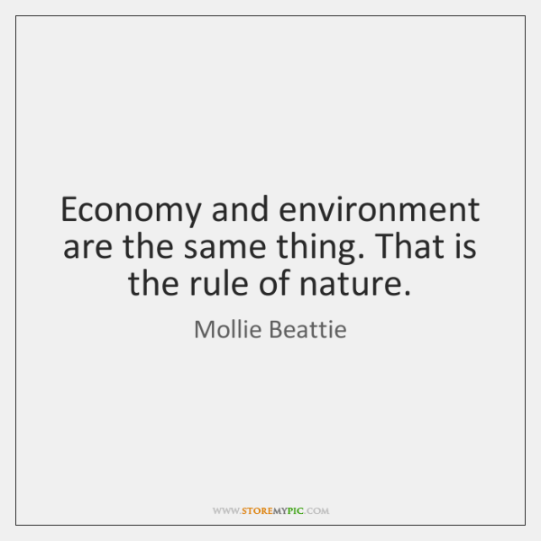 Economy and environment are the same thing. That is the rule of ...