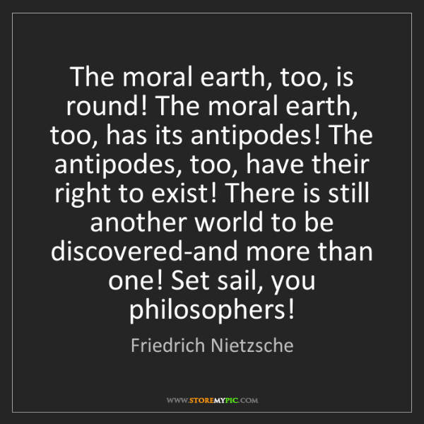 Friedrich Nietzsche: The moral earth, too, is round! The moral earth, too,...