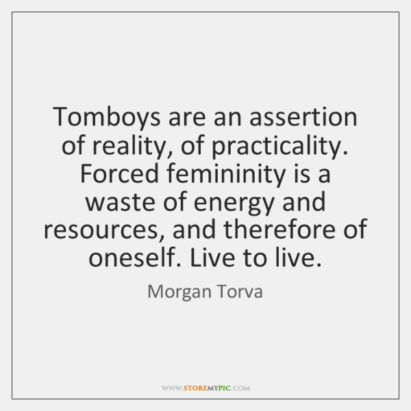 Tomboys are an assertion of reality, of practicality. Forced femininity is a ...
