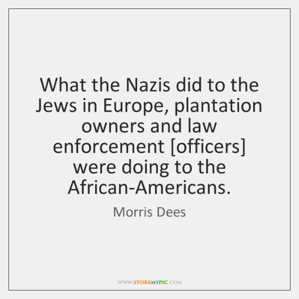 What the Nazis did to the Jews in Europe, plantation owners and ...