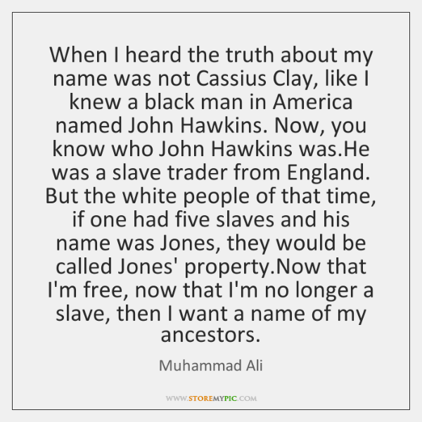 When I heard the truth about my name was not Cassius Clay, ...