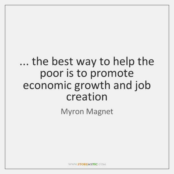 ... the best way to help the poor is to promote economic growth ...