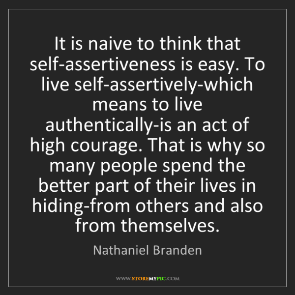 Nathaniel Branden: It is naive to think that self-assertiveness is easy....