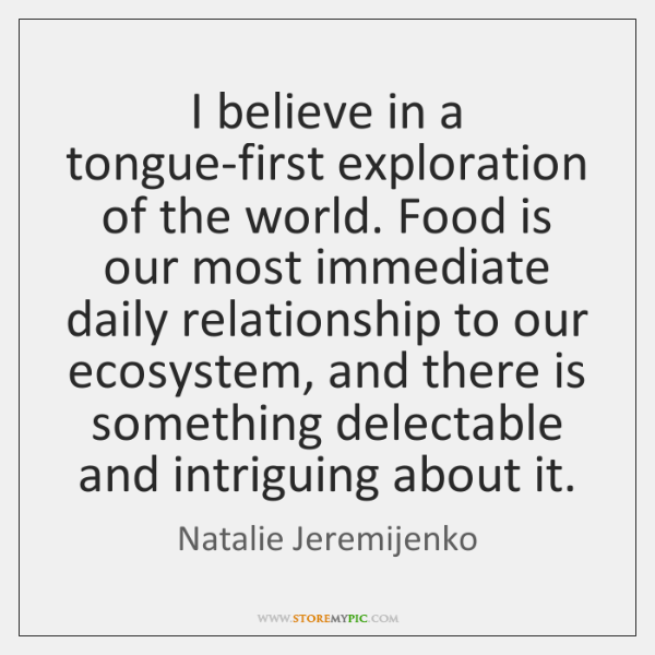 I believe in a tongue-first exploration of the world. Food is our ...
