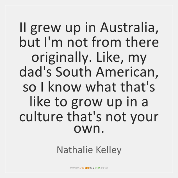 II grew up in Australia, but I'm not from there originally. Like, ...