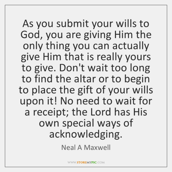 As you submit your wills to God, you are giving Him the ...