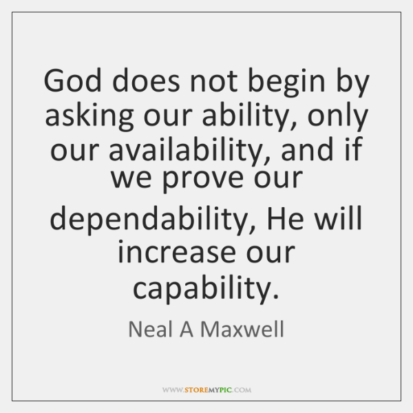 God does not begin by asking our ability, only our availability, and ...