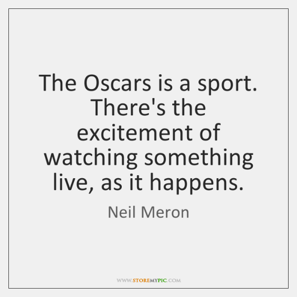 The Oscars is a sport. There's the excitement of watching something live, ...