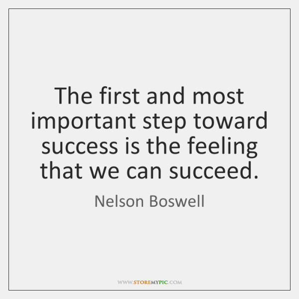 The first and most important step toward success is the feeling that ...