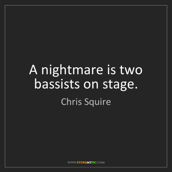 Chris Squire: A nightmare is two bassists on stage.