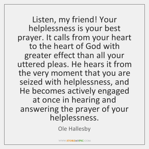 Listen, my friend! Your helplessness is your best prayer. It calls from ...