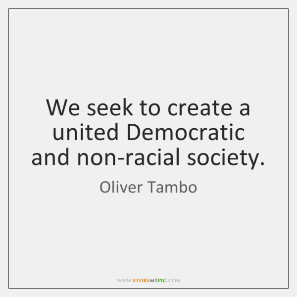 We seek to create a united Democratic and non-racial society.