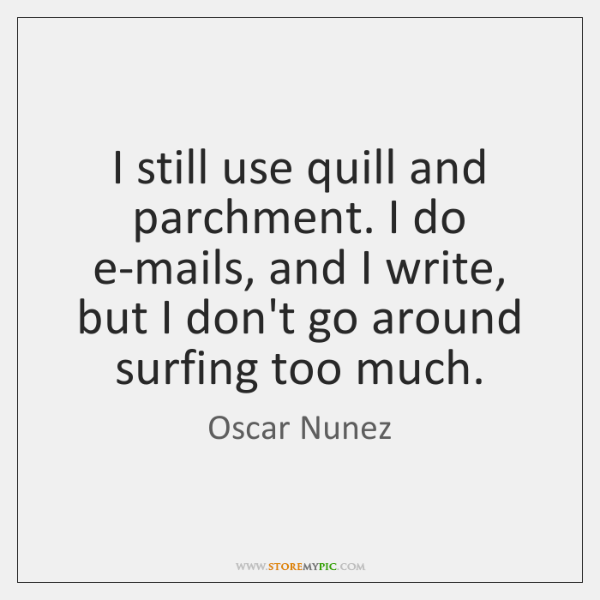I still use quill and parchment. I do e-mails, and I write, ...