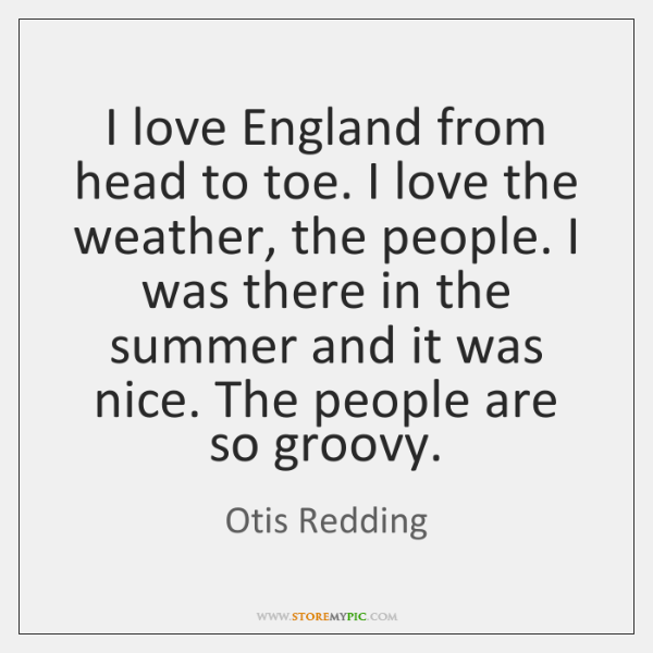 I love England from head to toe. I love the weather, the ...