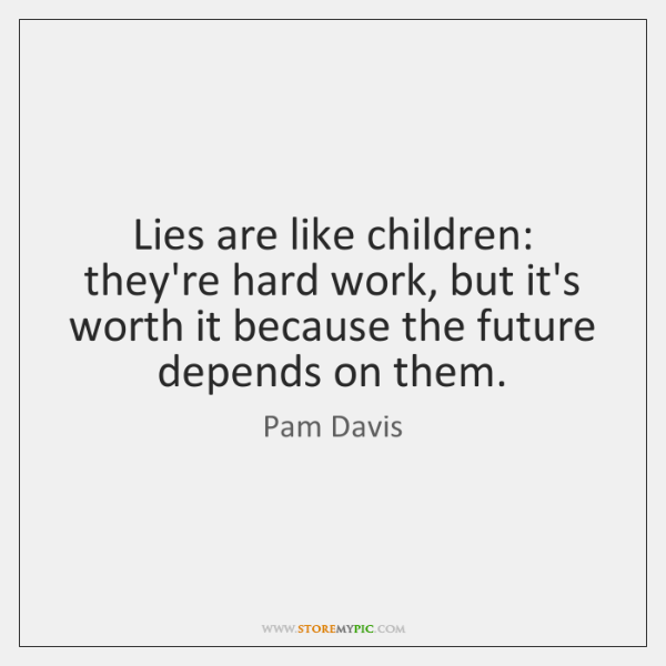 Lies are like children: they're hard work, but it's worth it because ...