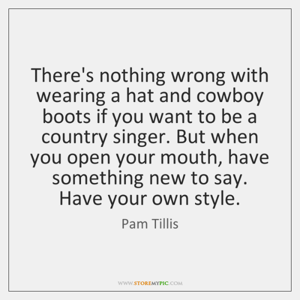 There's nothing wrong with wearing a hat and cowboy boots if you ...