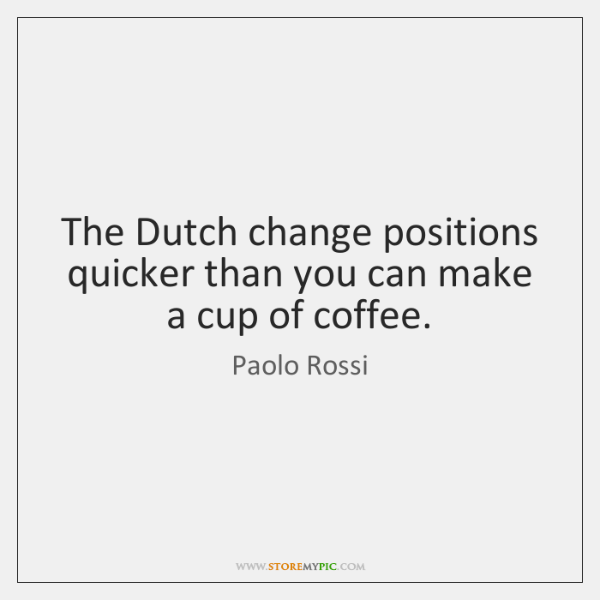 The Dutch change positions quicker than you can make a cup of ...