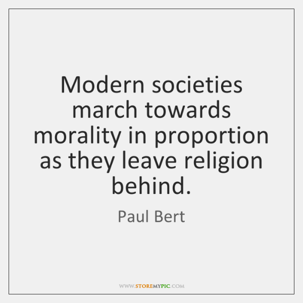 Modern societies march towards morality in proportion as they leave religion behind.