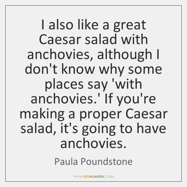 I also like a great Caesar salad with anchovies, although I don't ...