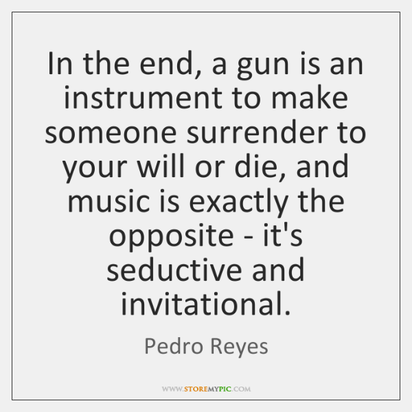 In the end, a gun is an instrument to make someone surrender ...