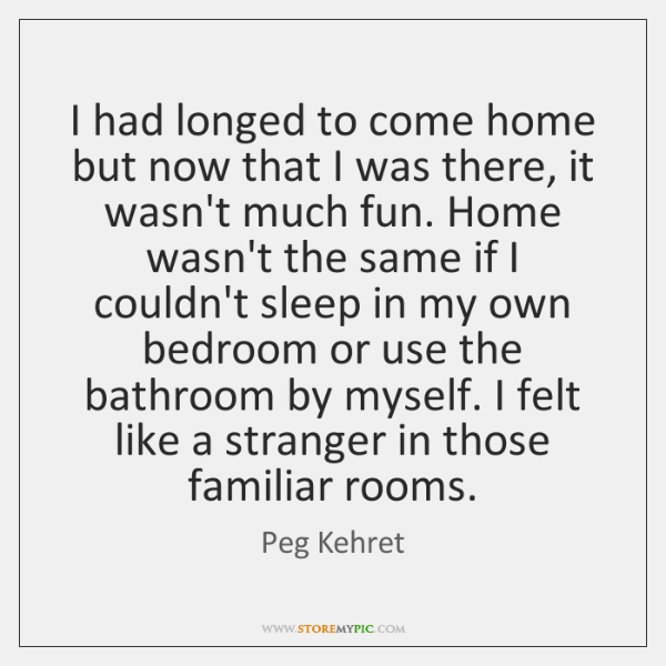 I had longed to come home but now that I was there, ...