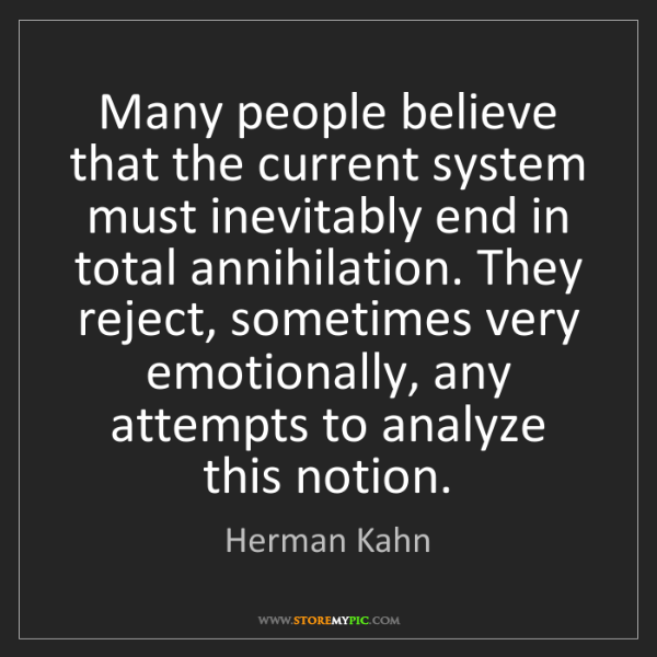 Herman Kahn: Many people believe that the current system must inevitably...