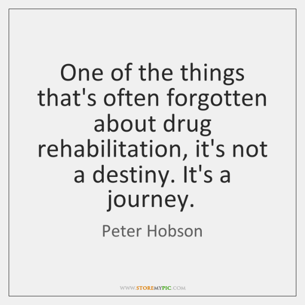 One of the things that's often forgotten about drug rehabilitation, it's not ...