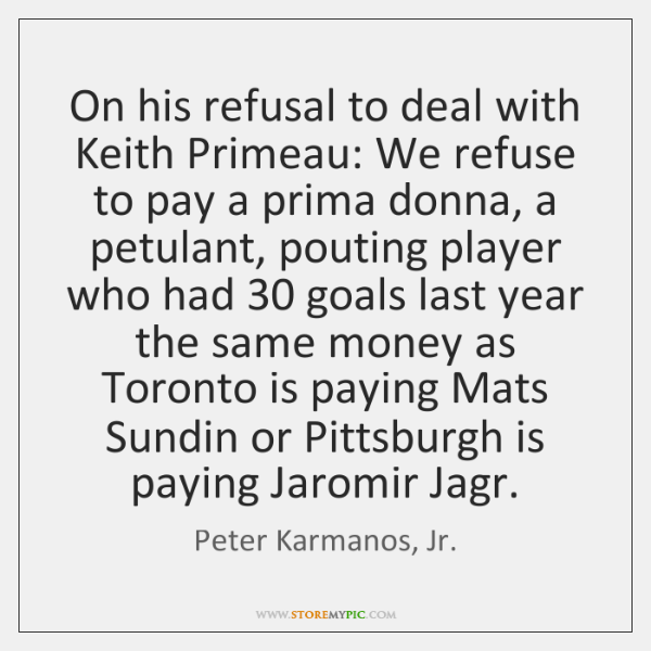 On his refusal to deal with Keith Primeau: We refuse to pay ...