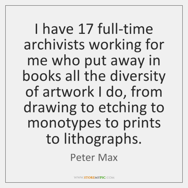 I have 17 full-time archivists working for me who put away in books ...