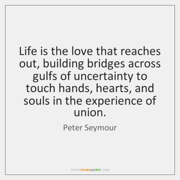 Life is the love that reaches out, building bridges across gulfs of ...