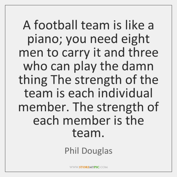 A football team is like a piano; you need eight men to ...