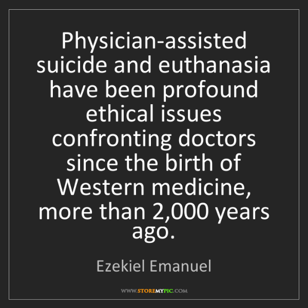 Ezekiel Emanuel: Physician-assisted suicide and euthanasia have been profound...