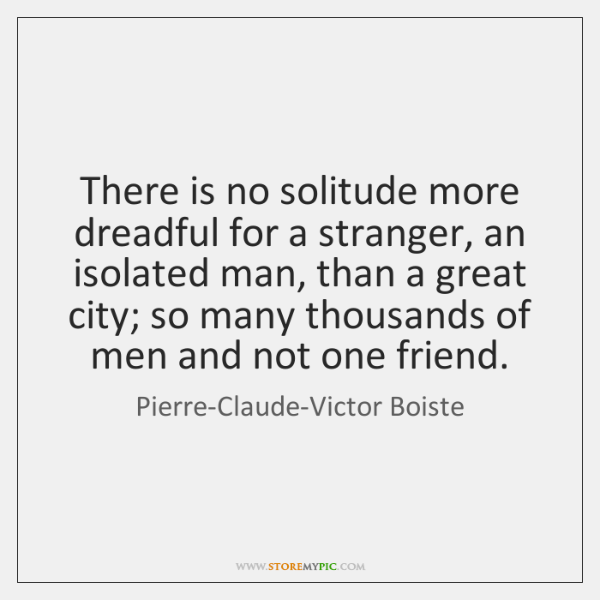 There is no solitude more dreadful for a stranger, an isolated man, ...