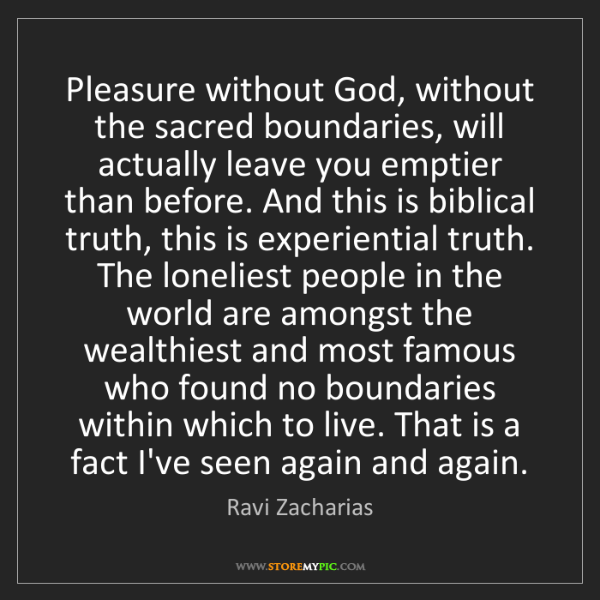 Ravi Zacharias: Pleasure without God, without the sacred boundaries,...
