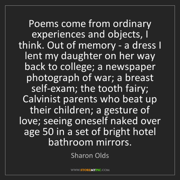 Sharon Olds: Poems come from ordinary experiences and objects, I think....