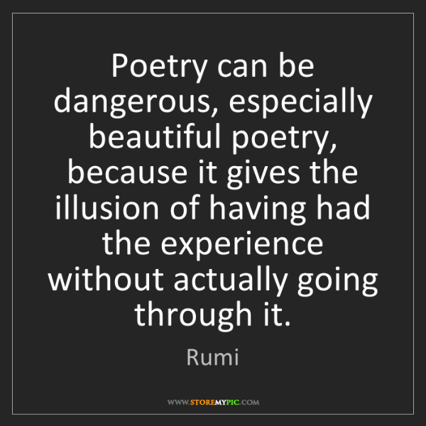 Rumi: Poetry can be dangerous, especially beautiful poetry,...