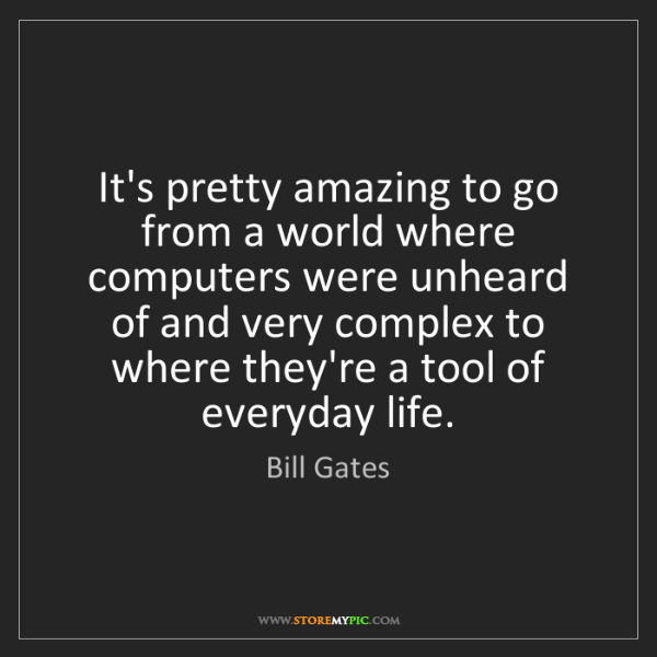 Bill Gates: It's pretty amazing to go from a world where computers...