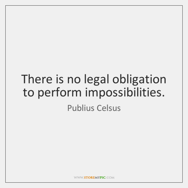 There is no legal obligation to perform impossibilities.