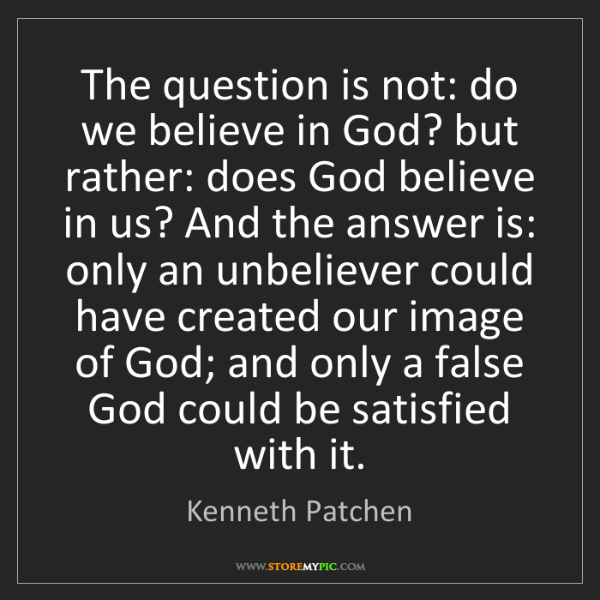 Kenneth Patchen: The question is not: do we believe in God? but rather:...