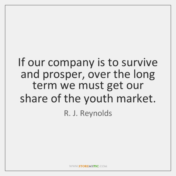 If our company is to survive and prosper, over the long term ...